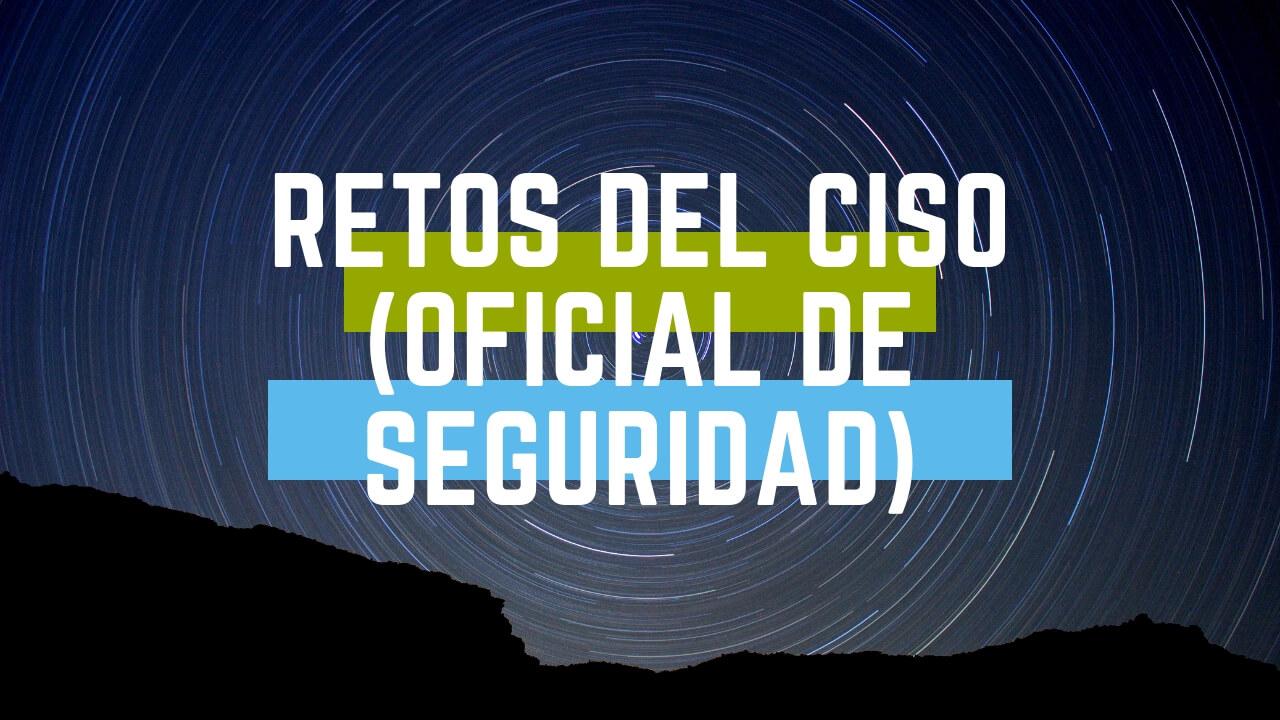 Retos del CISO (Chief Information Security Officer)